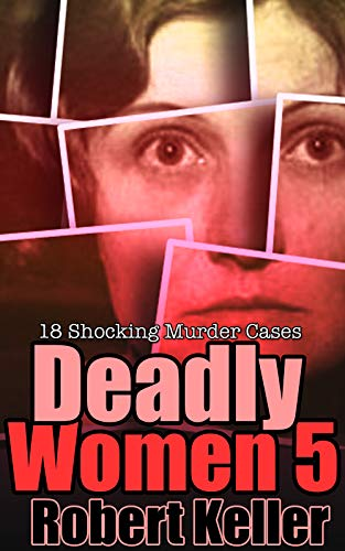 Deadly Women Volume 5: 18 Shocking True Crime Cases of Women Who ()