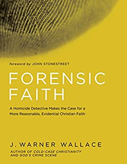 Forensic Faith: A Homicide Detective Makes the Case for a More Reasonable, Evidential Christian Faith by [Wallace, J. Warner]