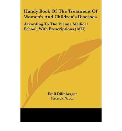 [ Handy Book of the Treatment of Women's and Children's Diseases: According to the Vienna Medical School, with Prescriptions (1871) BY Dillnberger, Emil ( Author ) ] { Paperback } 2008