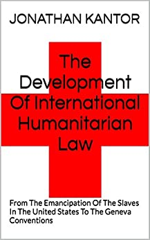 The Development Of International Humanitarian Law: From The Emancipation Of The Slaves In The United States To The Geneva Conventions by [Kantor, Jonathan H.]