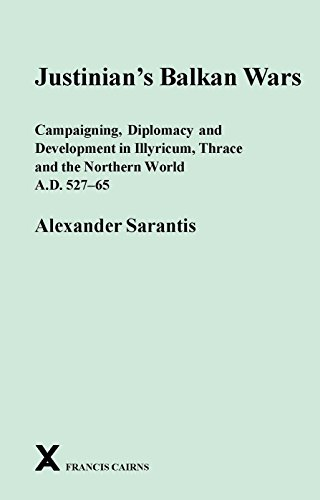 Justinian's Balkan Wars: Campaigning, Diplomacy and Development in Illyricum, Thrace and the Northern World A.D. 527-65