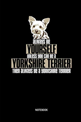 Always Be Yourself. Unless You Can Be A Yorkshire Terrier   Notebook: Lined Yorkie Notebook / Journal. Great Yorkshire Terrier Accessories & Novelty Gift Idea for all Yorkie Lover.