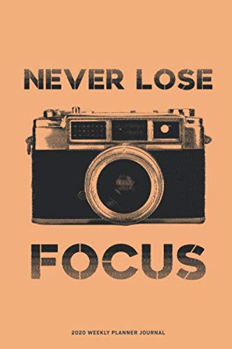 Never Lose Focus - 2020 Weekly Planner Diary Notebook: Jan 1, 2020 to Dec 31, 2020: Daily, Weekly & Monthly View Planner, Diary & Journal for photographers
