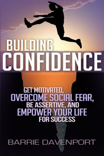 Building Confidence: Get Motivated, Overcome Social Fear, Be Assertive, and Empower Your Life For Success