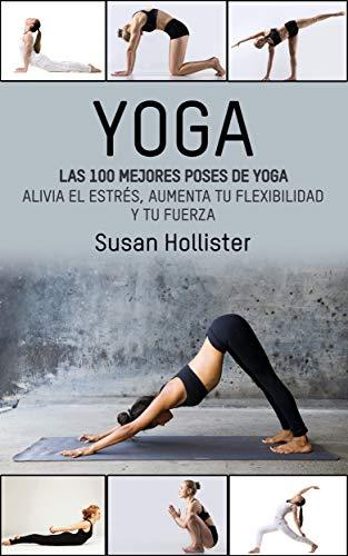 Yoga: Las 100 Mejores Poses De Yoga: Alivia El Estrés, Aumenta Tu Flexibilidad Y Tu Fuerza (Posturas Poses de yoga Técnicas de ejercicio y guía para ...