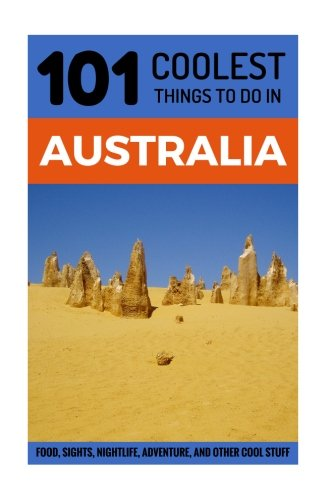 Australia: Australia Travel Guide: 101 Coolest Things to Do in Australia (Sydney, Melbourne, Brisbane, Perth, Adelaide, Canberra, Backpacking Australia, Budget Travel Australia)