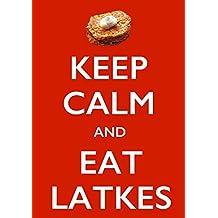 KEEP CALM AND EAT LATKES: A Latkes Cookbook