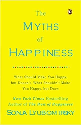 The Myths Of Happiness What Should Make You Happy But Doesnt