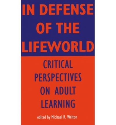 In Defense of Lifeworld: Critical Perspectives on Adult Learning[ IN DEFENSE OF LIFEWORLD: CRITICAL PERSPECTIVES ON ADULT LEARNING ] By Welton, Michael R. ( Author )Aug-01-1995 Paperback