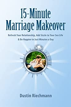15-Minute Marriage Makeover: Refresh Your Relationship, Add Sizzle to Your Sex Life & Be Happier in Just Minutes a Day by [Riechmann, Dustin]