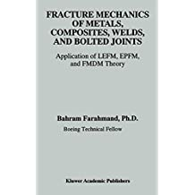Fracture Mechanics of Metals, Composites, Welds, and Bolted Joints: Application of LEFM, EPFM, and FMDM Theory