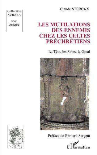 Les mutilations des ennemis chez les Celtes préchrétiens: La Tête, les Seins, le Graal (Kubaba) (French Edition) by Claude Sterckx