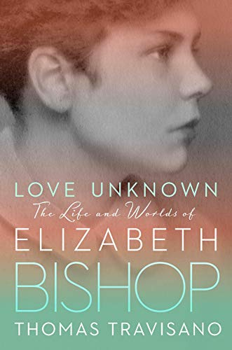 Love Unknown: The Life and Worlds of Elizabeth Bishop