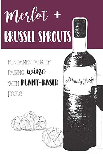 Merlot & Brussels Sprouts: Fundamentals of Pairing Wine with Plant-Based Foods by Mandy Nash