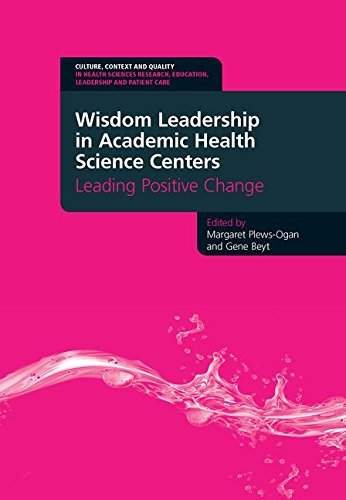 - Wisdom Leadership in Academic Health Science Centers: Leading Positive Change (Culture, Context and Quality in Health Sciences Research, Education, Leadership and Patient Care)