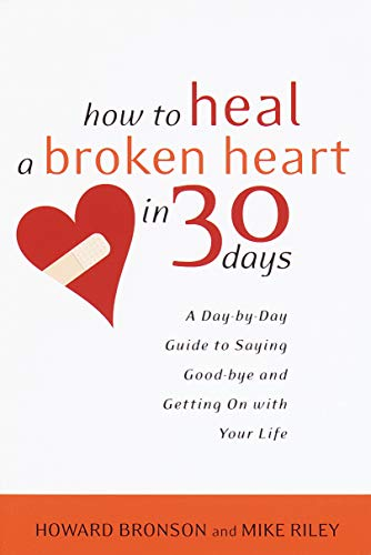 How to Heal a Broken Heart in 30 Days: A Day-by-Day Guide to Saying Good-bye and Getting On With Your Life (Advice For A Guy With A Broken Heart)