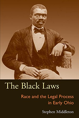 The Black Laws: Race and the Legal Process in Early Ohio (Law Society & Politics in the Midwest)