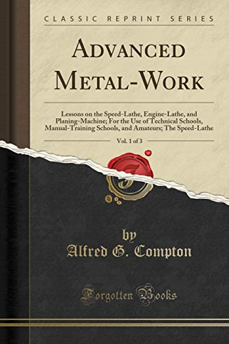 (Advanced Metal-Work, Vol. 1 of 3: Lessons on the Speed-Lathe, Engine-Lathe, and Planing-Machine; For the Use of Technical Schools, Manual-Training ... Amateurs; The Speed-Lathe (Classic Reprint))