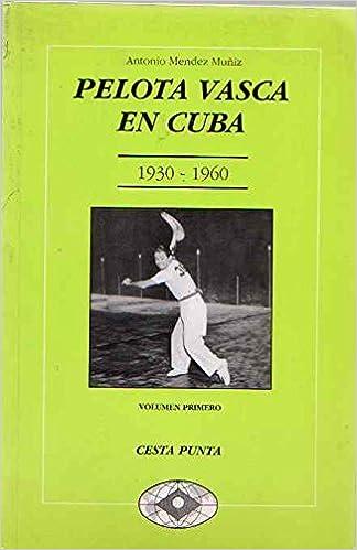 Pelota vasca en Cuba 1930-1960. Volumen primero: cesta punta ...
