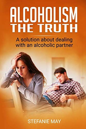 Alcoholism: The truth: A solution about dealing with an alcoholic partner