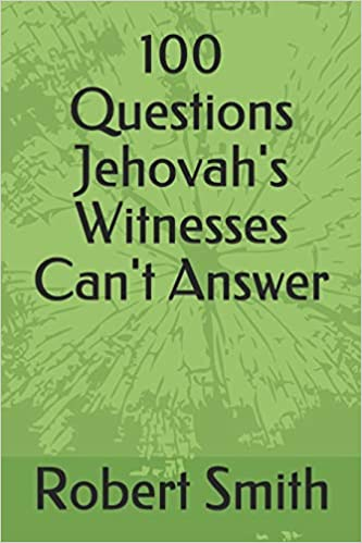 100 Questions Jehovah's Witnesses Can't Answer: Robert Smith