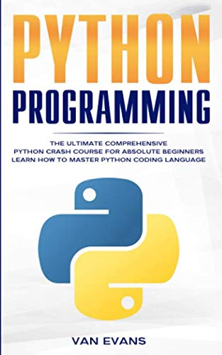 Python Programming: The Ultimate Comprehensive Python Crash Course for Absolute Beginners – Learn How to Master Python Coding Language