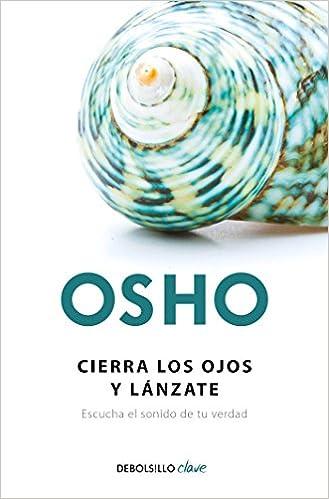 Cierra Los Ojos Y Lánzate Escucha El Sonido De Tu Verdad Close Your Eyes And Go For It Spanish Edition Osho 9786073164542 Books