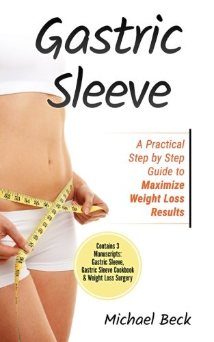 Read Online Gastric Sleeve: A Practical Step by Step Guide to Maximize Weight Loss Results (Contains 3 Manuscripts: Gastric Sleeve, Gastric Sleeve Cookbook & Weight Loss Surgery) pdf