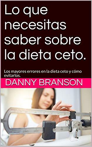 Lo que necesitas saber sobre la dieta ceto.: Los mayores errores en la dieta ceto y cómo evitarlos. por Danny Branson