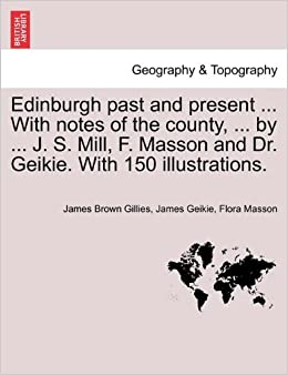 Book Edinburgh past and present ... With notes of the county, ... by ... J. S. Mill, F. Masson and Dr. Geikie. With 150 illustrations.
