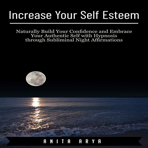 Increase Your Self Esteem: Naturally Build Your Confidence and Embrace Your Authentic Self with Hypnosis Through Subliminal Night Affirmations