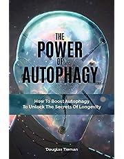 The Power Of Autophagy: How To Boost Autophagy To Unlock The Secrets Of Longevity
