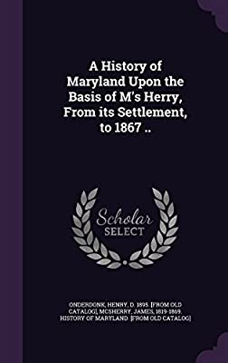 A History of Maryland Upon the Basis of M's Herry, from Its Settlement, to 1867 ..