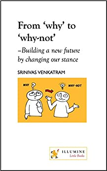From why to why-not: building a new future by changing our stance by [Venkatram, Srinivas]