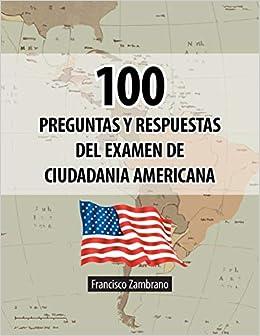 100 Preguntas Y Respuestas Del Examen De Ciudadania Americana Spanish Edition Zambrano Francisco 9781463357221 Amazon Com Books