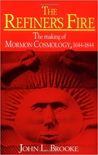 The Refiners Fire: The Making of Mormon Cosmology, 1644–1844