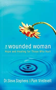 The Wounded Woman: Hope and Healing for Those Who Hurt by [Stephens, Dr Steve, Vredevelt, Pam]
