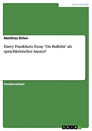 "harry frankfurt essay Bullshitters, as philosopher harry frankfurt wrote in his 1986 essay ""on bullshit,"" don't care whether what they are saying is factually correct or not instead, bullshit is characterized by a ""lack of connection to a concern with truth [and] indifference to how things really are"" frankfurt explains that a bullshitter."