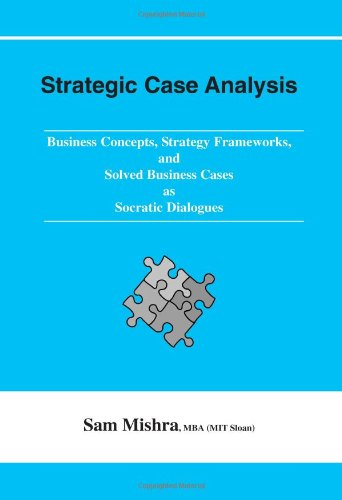 Strategic Case Analysis: Business Concepts, Strategy Frameworks, and Solved Cases as Socratic Dialogues pdf