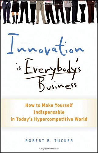 Download Innovation is Everybody's Business: How to Make Yourself Indispensable in Today's Hypercompetitive World pdf