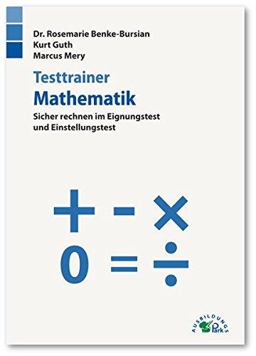 Testtrainer Mathematik: Sicher rechnen im Eignungstest und Einstellungstest Taschenbuch – 1. März 2018 Rosemarie Benke-Bursian Kurt Guth Marcus Mery Ausbildungspark Verlag