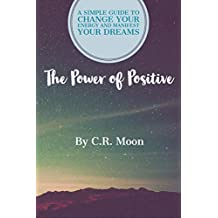 The Power of Positive: A Simple Guide to Change Your Energy and Manifest Your Dreams