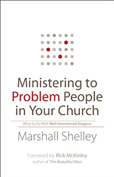 Ministering to Problem People in Your Church: What to Do With Well-Intentioned Dragons by [Shelley, Marshall]