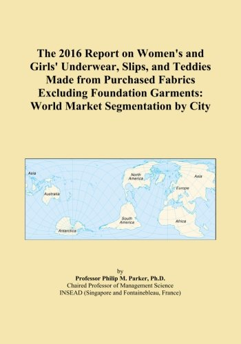 The 2016 Report on Women's and Girls' Underwear, Slips, and Teddies Made from Purchased Fabrics Excluding Foundation Garments: World Market Segmentation by City (Report Womens Slip)