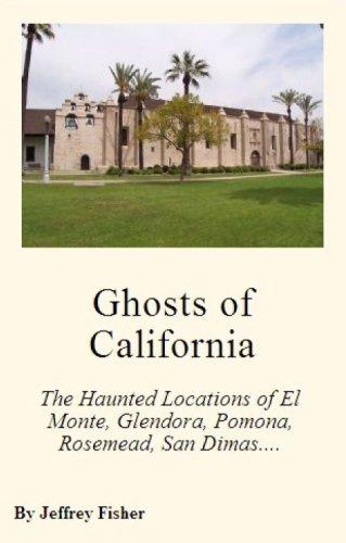 Ghosts of California: The Haunted Locations of El Monte, Glendora, Pomona, Rosemead, San Dimas, San Gabriel and West - Del Locations Monte