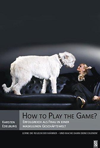 How to Play the Game?: Erfolgreich als Frau in einer maskulinen Geschäftswelt