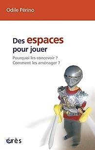 Des espaces pour jouer : Pourquoi les concevoir ? Comment les aménager ? par Odile Périno