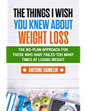 The Things I Wish you Knew About Weight Loss: The no-plan approach for those who have failed too many times at losing weight