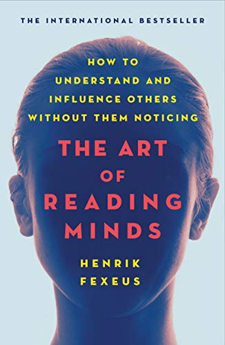 The Art of Reading Minds: How to Understand and Influence Others Without Them Noticing (Henrik Fexeus The Art Of Reading Minds)
