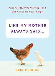 Like My Mother Always Said...: Wise Words, Witty Warnings, and Odd Advice We Never Forget